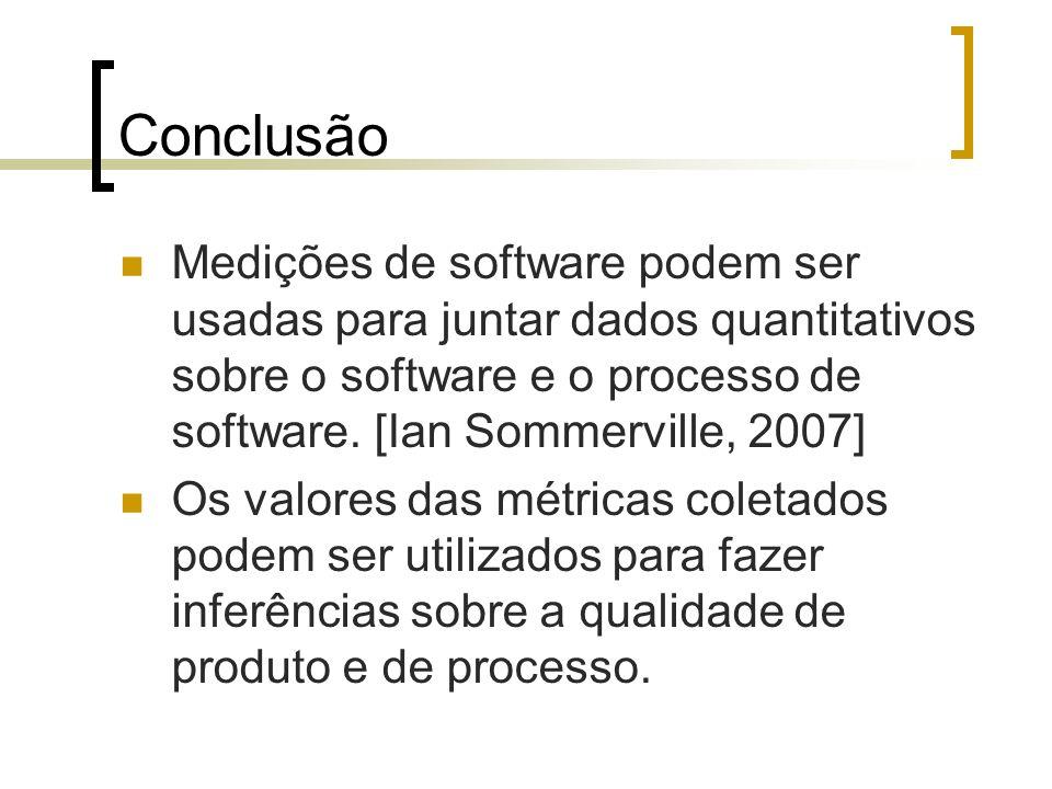 Conclusão Medições de software podem ser usadas para juntar dados quantitativos sobre o software e o processo de software. [Ian Sommerville, 2007]